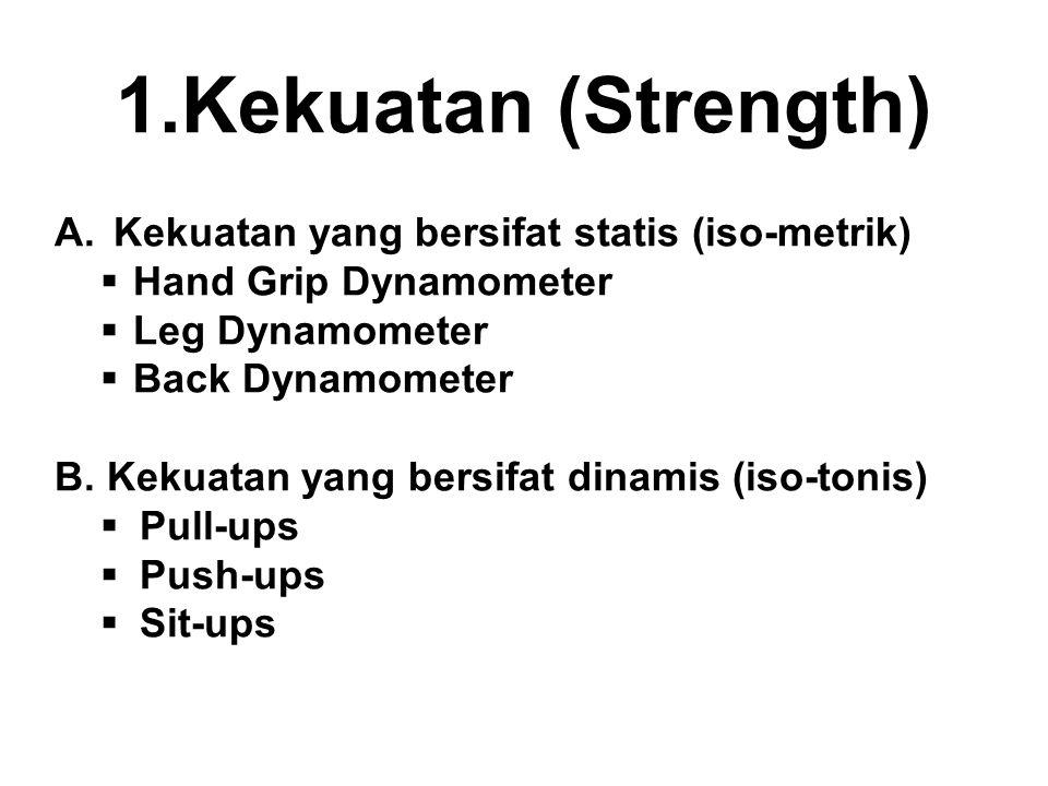 1.Kekuatan (Strength) A.Kekuatan yang bersifat statis (iso-metrik)  Hand Grip Dynamometer  Leg Dynamometer  Back Dynamometer B.