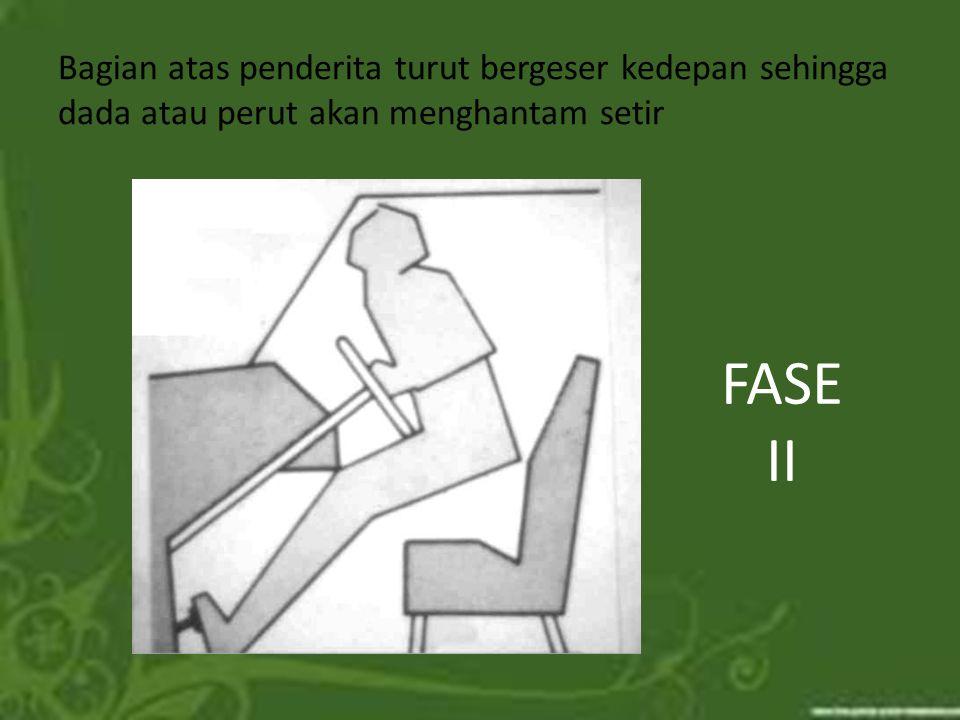 Bagian atas penderita turut bergeser kedepan sehingga dada atau perut akan menghantam setir FASE II