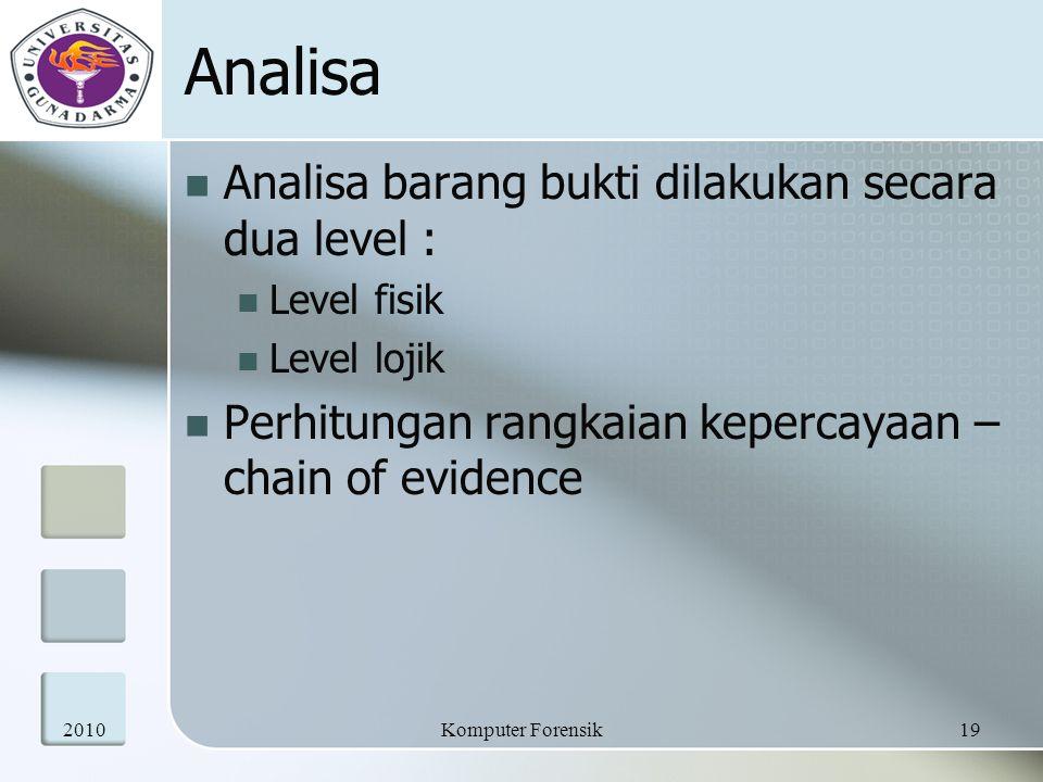 Analisa Analisa barang bukti dilakukan secara dua level : Level fisik Level lojik Perhitungan rangkaian kepercayaan – chain of evidence 201019Komputer Forensik
