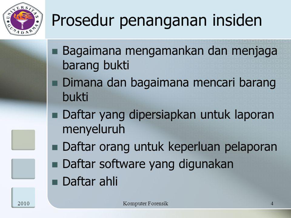 Prosedur penanganan insiden Bagaimana mengamankan dan menjaga barang bukti Dimana dan bagaimana mencari barang bukti Daftar yang dipersiapkan untuk laporan menyeluruh Daftar orang untuk keperluan pelaporan Daftar software yang digunakan Daftar ahli 20104Komputer Forensik