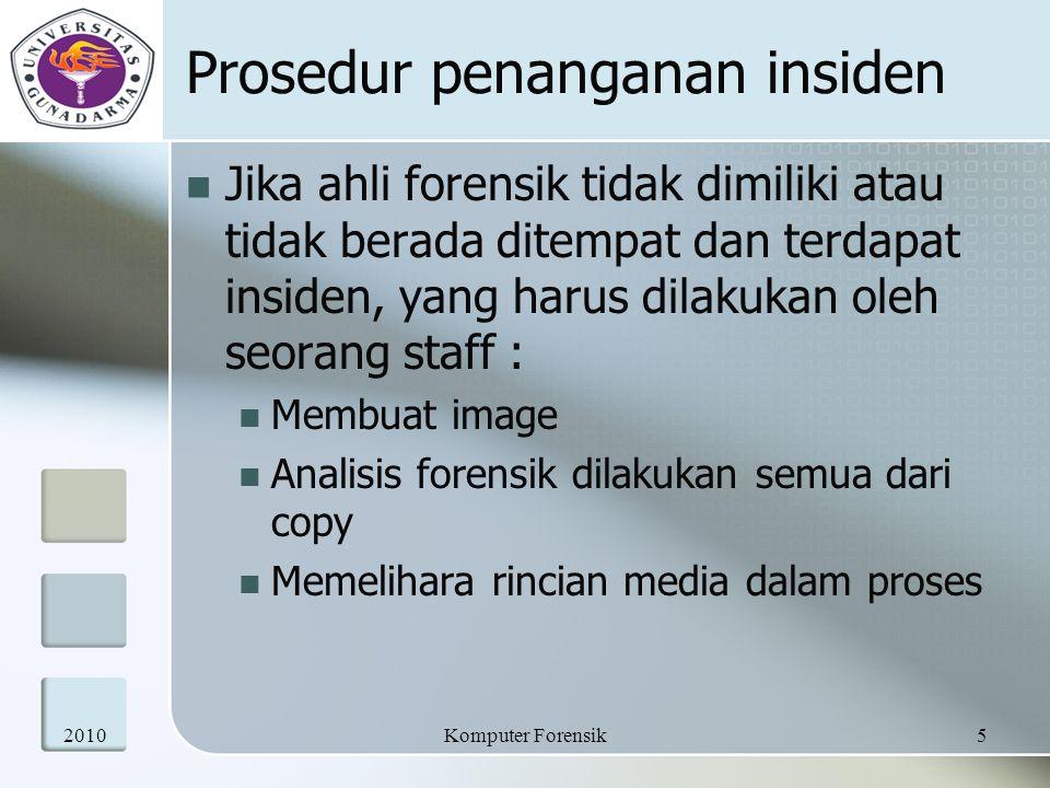 Prosedur penanganan insiden Jika ahli forensik tidak dimiliki atau tidak berada ditempat dan terdapat insiden, yang harus dilakukan oleh seorang staff : Membuat image Analisis forensik dilakukan semua dari copy Memelihara rincian media dalam proses 20105Komputer Forensik