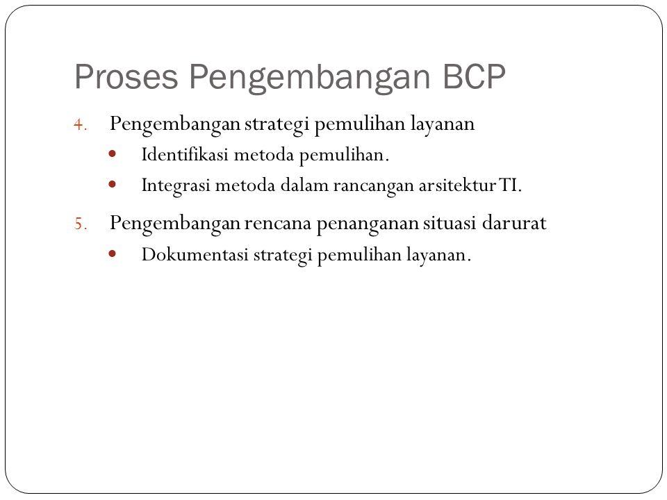 Proses Pengembangan BCP 13 4. Pengembangan strategi pemulihan layanan Identifikasi metoda pemulihan. Integrasi metoda dalam rancangan arsitektur TI. 5