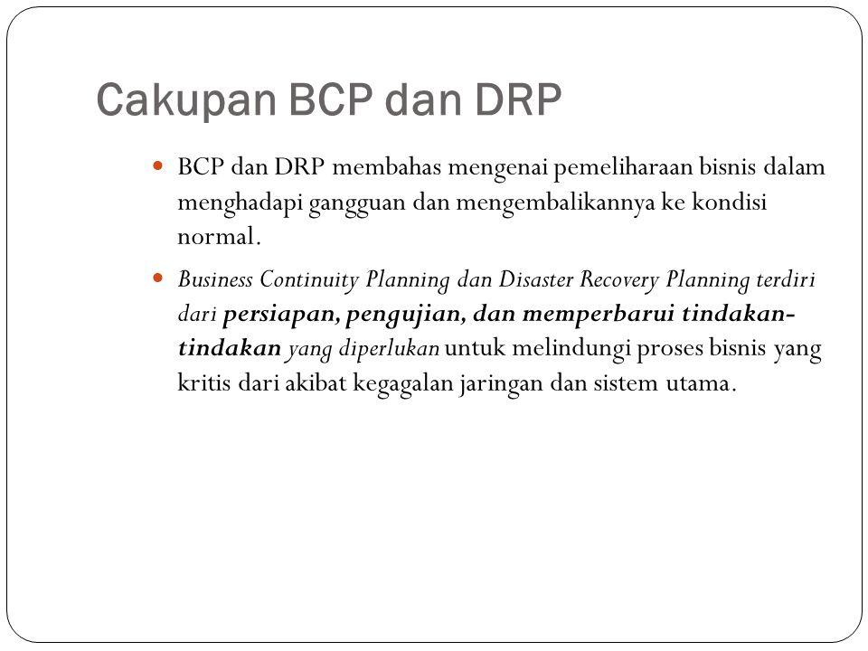 Cakupan BCP proses meliputi: Penentuan Lingkup dan Rencana Business Impact Analysis (BIA) Pengembangan Business Continuity Plan DRP proses meliputi: Proses Disaster Recovery Planning (DRP) Pengujian Disaster Recovery Plan Prosedur Disaster Recovery