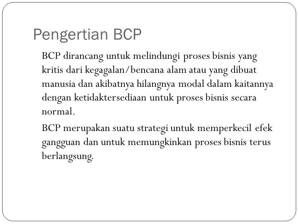 Pengertian BCP BCP dirancang untuk melindungi proses bisnis yang kritis dari kegagalan/bencana alam atau yang dibuat manusia dan akibatnya hilangnya m