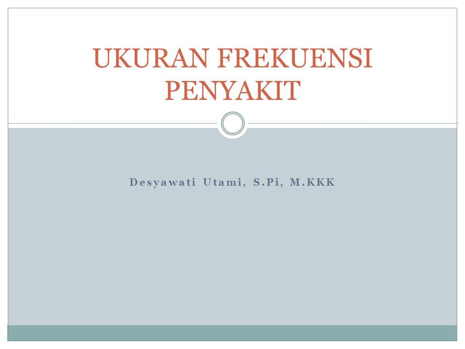 Desyawati Utami, S.Pi, M.KKK UKURAN FREKUENSI PENYAKIT