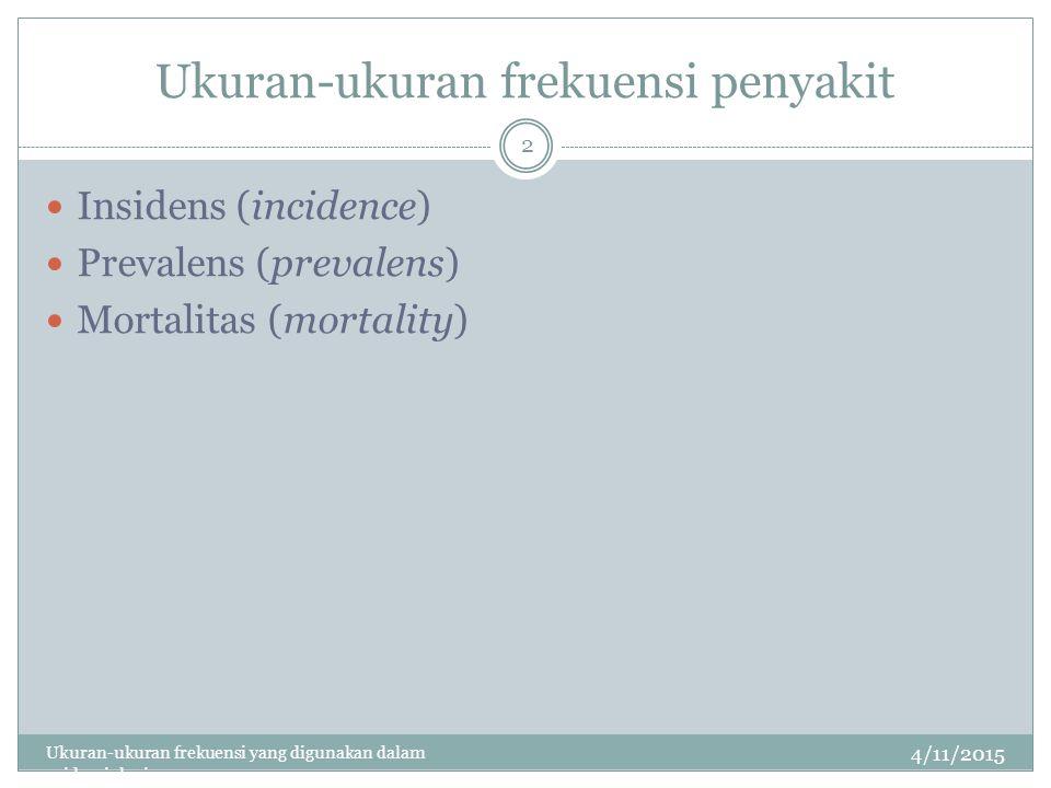 Ukuran-ukuran frekuensi penyakit 4/11/2015 Ukuran-ukuran frekuensi yang digunakan dalam epidemiologi 2 Insidens (incidence) Prevalens (prevalens) Mortalitas (mortality)