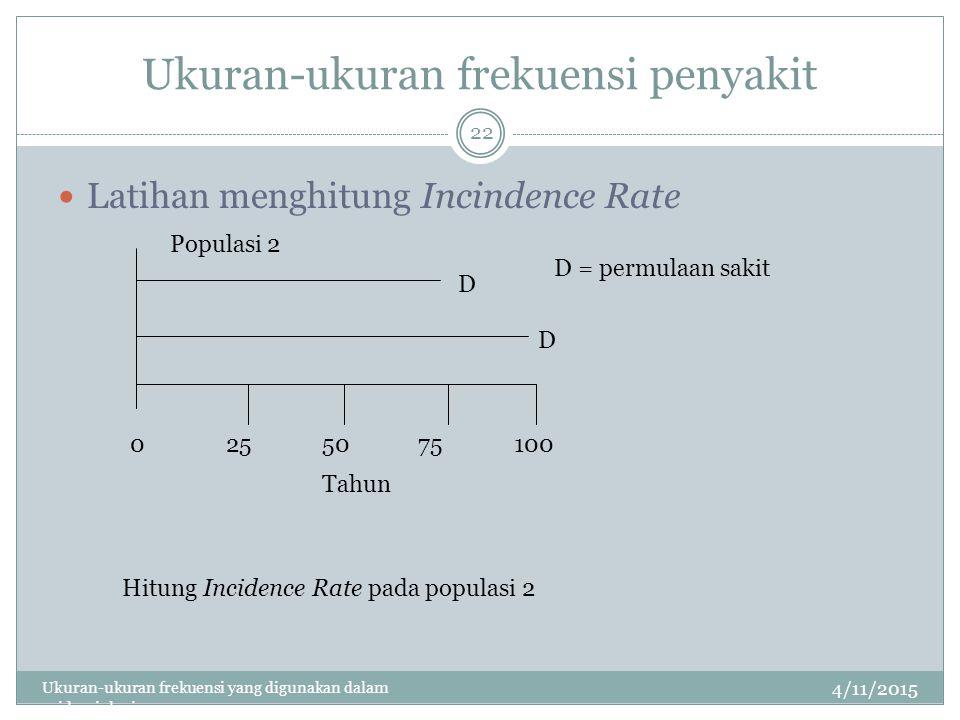 Ukuran-ukuran frekuensi penyakit 4/11/2015 Ukuran-ukuran frekuensi yang digunakan dalam epidemiologi 22 Latihan menghitung Incindence Rate 0255075100 Tahun D D D = permulaan sakit Populasi 2 Hitung Incidence Rate pada populasi 2
