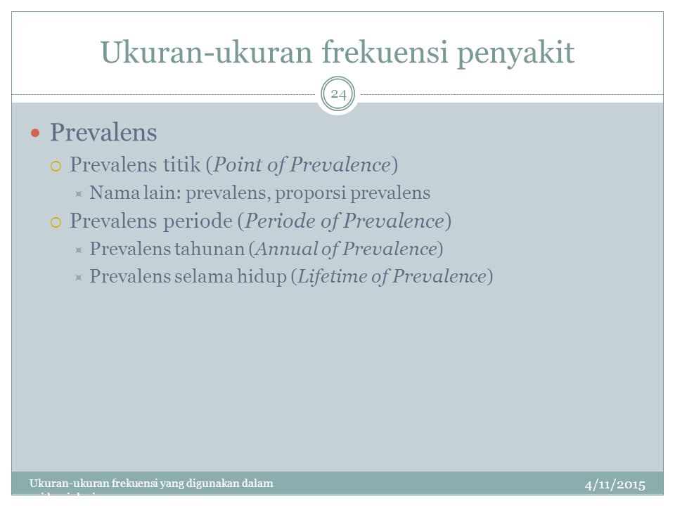Ukuran-ukuran frekuensi penyakit 4/11/2015 Ukuran-ukuran frekuensi yang digunakan dalam epidemiologi 24 Prevalens  Prevalens titik (Point of Prevalence)  Nama lain: prevalens, proporsi prevalens  Prevalens periode (Periode of Prevalence)  Prevalens tahunan (Annual of Prevalence)  Prevalens selama hidup (Lifetime of Prevalence)