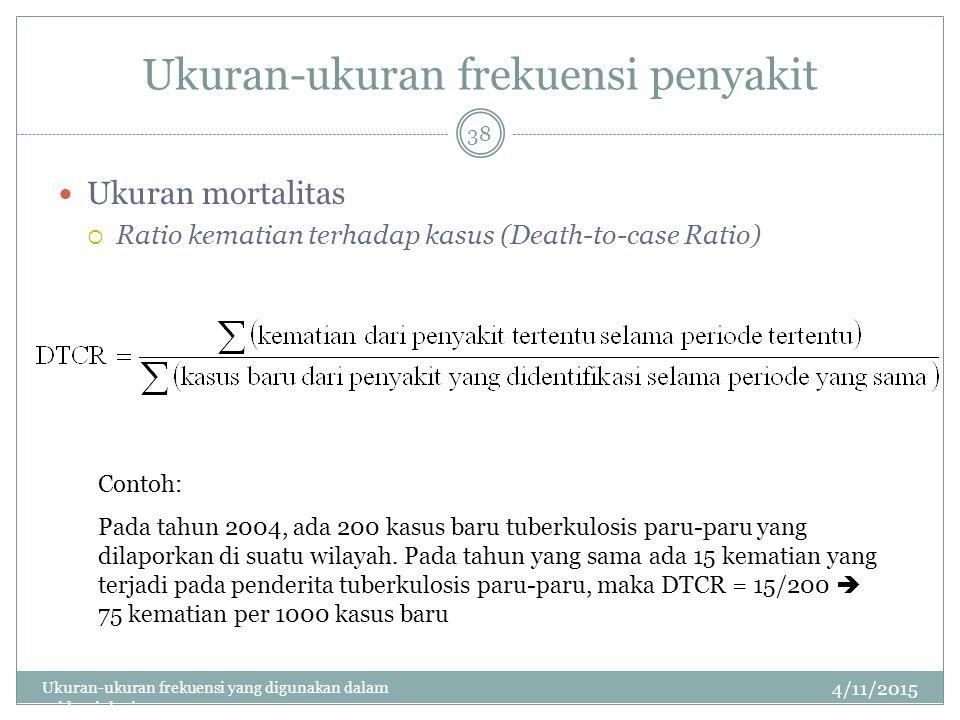 Ukuran-ukuran frekuensi penyakit Ukuran mortalitas  Ratio kematian terhadap kasus (Death-to-case Ratio) 4/11/2015 Ukuran-ukuran frekuensi yang digunakan dalam epidemiologi 38 Contoh: Pada tahun 2004, ada 200 kasus baru tuberkulosis paru-paru yang dilaporkan di suatu wilayah.