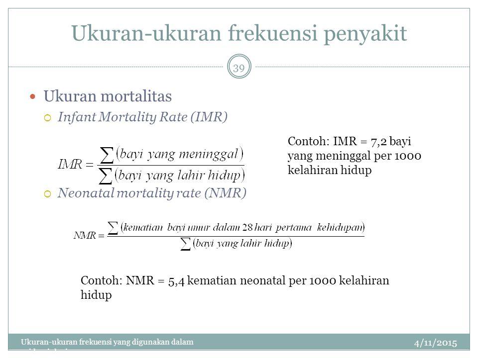Ukuran-ukuran frekuensi penyakit Ukuran mortalitas  Infant Mortality Rate (IMR)  Neonatal mortality rate (NMR) 4/11/2015 Ukuran-ukuran frekuensi yang digunakan dalam epidemiologi 39 Contoh: IMR = 7,2 bayi yang meninggal per 1000 kelahiran hidup Contoh: NMR = 5,4 kematian neonatal per 1000 kelahiran hidup