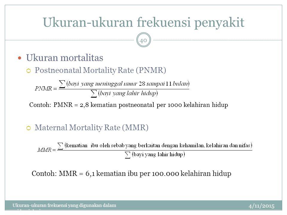 Ukuran-ukuran frekuensi penyakit Ukuran mortalitas  Postneonatal Mortality Rate (PNMR)  Maternal Mortality Rate (MMR) 4/11/2015 Ukuran-ukuran frekuensi yang digunakan dalam epidemiologi 40 Contoh: PMNR = 2,8 kematian postneonatal per 1000 kelahiran hidup Contoh: MMR = 6,1 kematian ibu per 100.000 kelahiran hidup