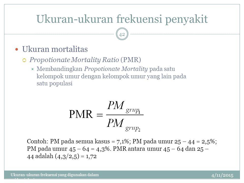Ukuran-ukuran frekuensi penyakit Ukuran mortalitas  Propotionate Mortality Ratio (PMR)  Membandingkan Propotionate Mortality pada satu kelompok umur dengan kelompok umur yang lain pada satu populasi 4/11/2015 Ukuran-ukuran frekuensi yang digunakan dalam epidemiologi 42 Contoh: PM pada semua kasus = 7,1%; PM pada umur 25 – 44 = 2,5%; PM pada umur 45 – 64 = 4,3%.