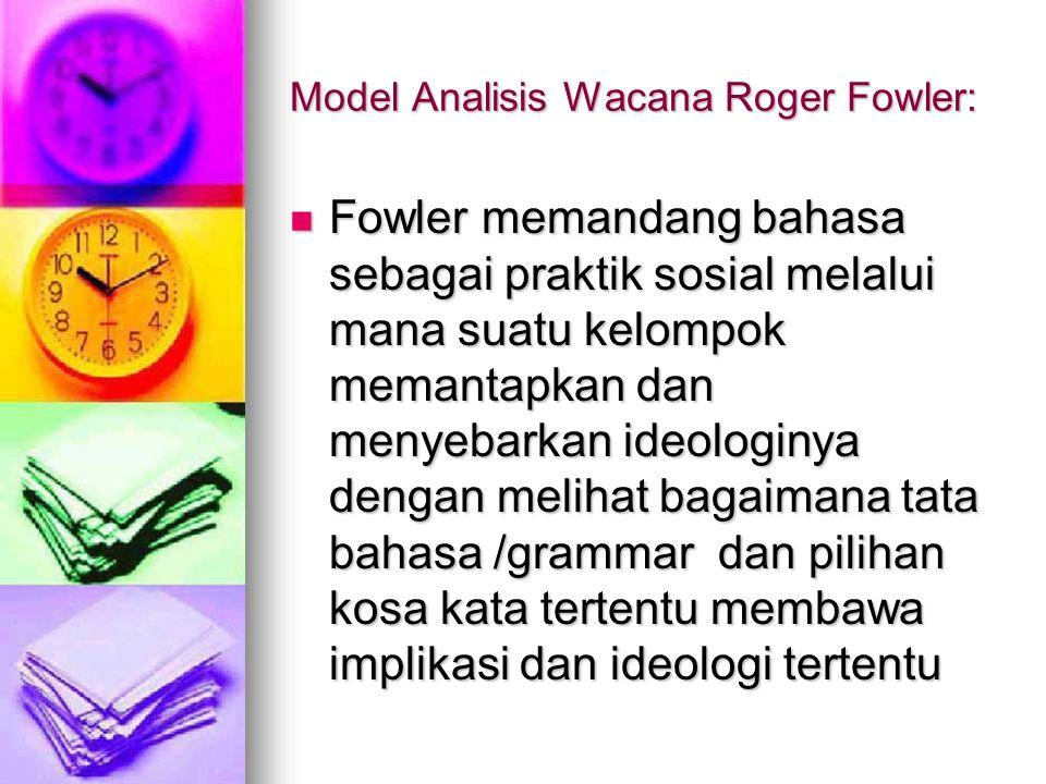 Model Analisis Wacana Roger Fowler: Fowler memandang bahasa sebagai praktik sosial melalui mana suatu kelompok memantapkan dan menyebarkan ideologinya dengan melihat bagaimana tata bahasa /grammar dan pilihan kosa kata tertentu membawa implikasi dan ideologi tertentu Fowler memandang bahasa sebagai praktik sosial melalui mana suatu kelompok memantapkan dan menyebarkan ideologinya dengan melihat bagaimana tata bahasa /grammar dan pilihan kosa kata tertentu membawa implikasi dan ideologi tertentu