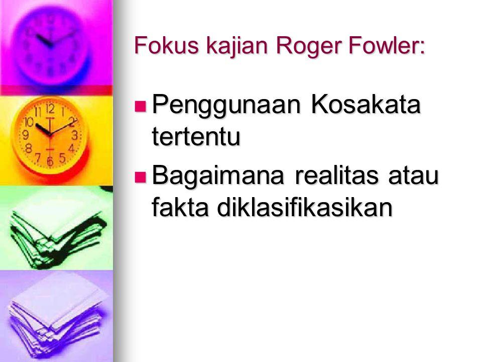 Fokus kajian Roger Fowler: Penggunaan Kosakata tertentu Penggunaan Kosakata tertentu Bagaimana realitas atau fakta diklasifikasikan Bagaimana realitas atau fakta diklasifikasikan
