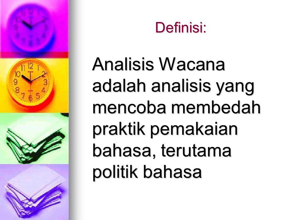 Definisi: Analisis Wacana adalah analisis yang mencoba membedah praktik pemakaian bahasa, terutama politik bahasa