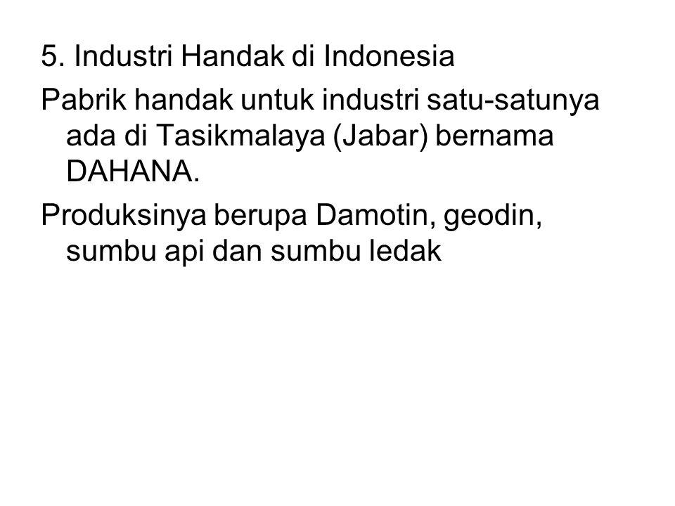 5. Industri Handak di Indonesia Pabrik handak untuk industri satu-satunya ada di Tasikmalaya (Jabar) bernama DAHANA. Produksinya berupa Damotin, geodi