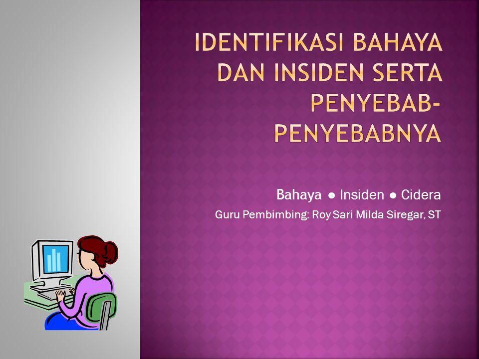 Bahaya ● Insiden ● Cidera Guru Pembimbing: Roy Sari Milda Siregar, ST