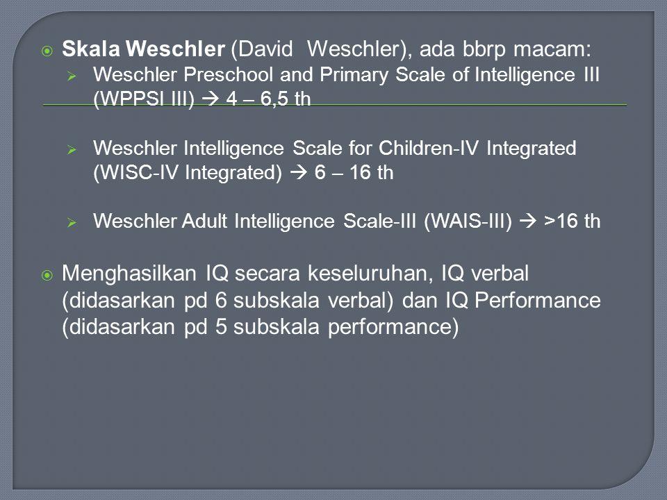  Skala Weschler (David Weschler), ada bbrp macam:  Weschler Preschool and Primary Scale of Intelligence III (WPPSI III)  4 – 6,5 th  Weschler Intelligence Scale for Children-IV Integrated (WISC-IV Integrated)  6 – 16 th  Weschler Adult Intelligence Scale-III (WAIS-III)  >16 th  Menghasilkan IQ secara keseluruhan, IQ verbal (didasarkan pd 6 subskala verbal) dan IQ Performance (didasarkan pd 5 subskala performance)