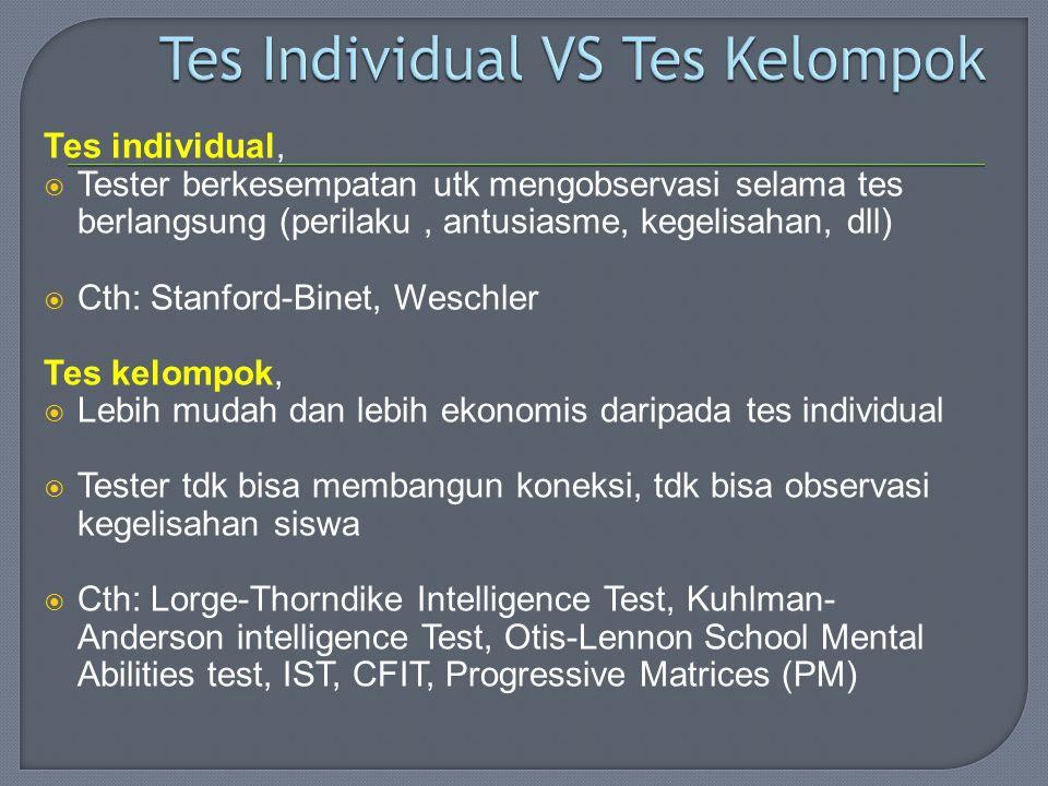 Tes individual,  Tester berkesempatan utk mengobservasi selama tes berlangsung (perilaku, antusiasme, kegelisahan, dll)  Cth: Stanford-Binet, Weschler Tes kelompok,  Lebih mudah dan lebih ekonomis daripada tes individual  Tester tdk bisa membangun koneksi, tdk bisa observasi kegelisahan siswa  Cth: Lorge-Thorndike Intelligence Test, Kuhlman- Anderson intelligence Test, Otis-Lennon School Mental Abilities test, IST, CFIT, Progressive Matrices (PM)