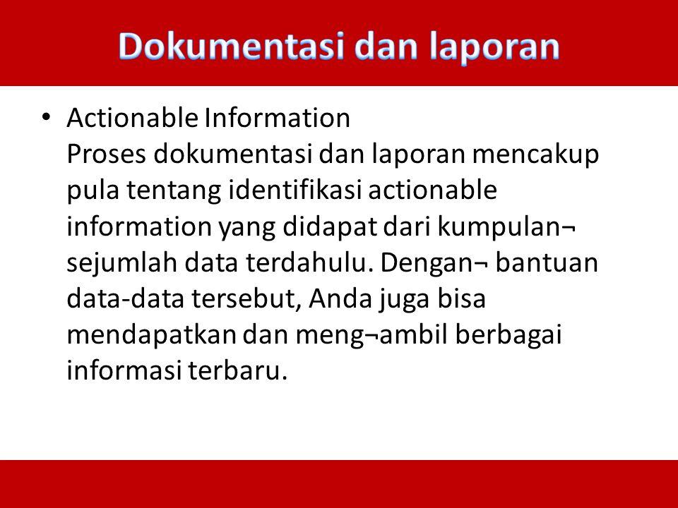 Actionable Information Proses dokumentasi dan laporan mencakup pula tentang identifikasi actionable information yang didapat dari kumpulan¬ sejumlah d