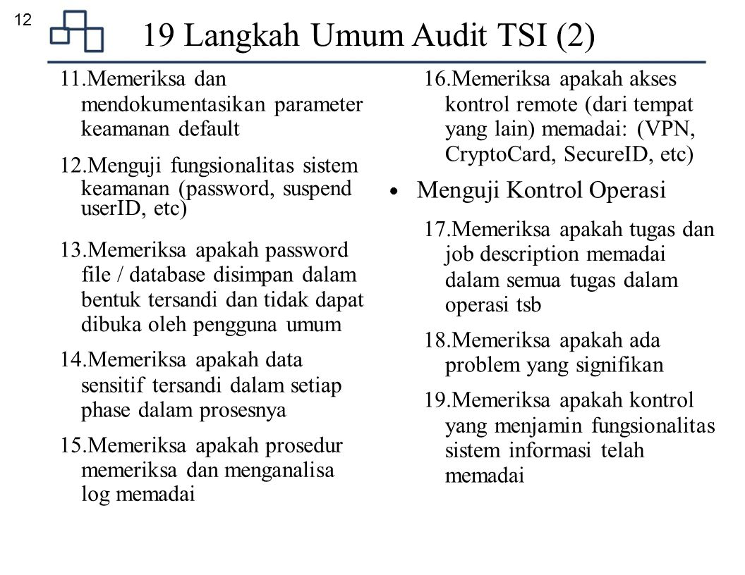 12 19 Langkah Umum Audit TSI (2) 11.Memeriksa dan 16.Memeriksa apakah akses mendokumentasikan parameter kontrol remote (dari tempat keamanan default yang lain) memadai: (VPN, CryptoCard, SecureID, etc) 12.Menguji fungsionalitas sistem keamanan (password, suspend userID, etc) 13.Memeriksa apakah password file / database disimpan dalam bentuk tersandi dan tidak dapat dibuka oleh pengguna umum 14.Memeriksa apakah data sensitif tersandi dalam setiap phase dalam prosesnya 15.Memeriksa apakah prosedur memeriksa dan menganalisa log memadai ● Menguji Kontrol Operasi 17.Memeriksa apakah tugas dan job description memadai dalam semua tugas dalam operasi tsb 18.Memeriksa apakah ada problem yang signifikan 19.Memeriksa apakah kontrol yang menjamin fungsionalitas sistem informasi telah memadai