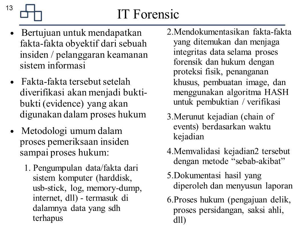 13 IT Forensic ● Bertujuan untuk mendapatkan fakta-fakta obyektif dari sebuah insiden / pelanggaran keamanan sistem informasi ● Fakta-fakta tersebut s