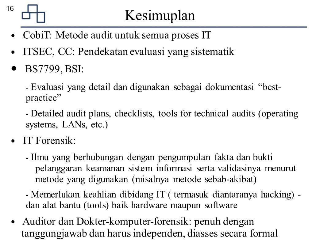 16 Kesimuplan ● CobiT: Metode audit untuk semua proses IT ● ITSEC, CC: Pendekatan evaluasi yang sistematik ● BS7799, BSI: - Evaluasi yang detail dan d