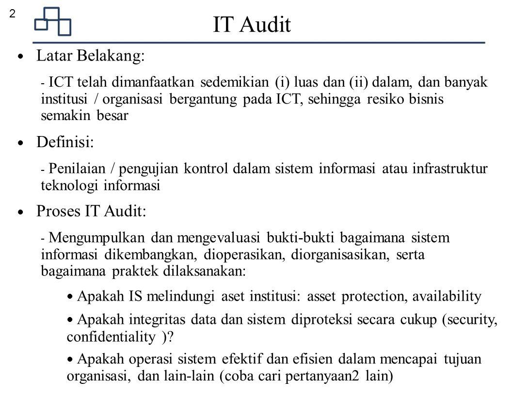 3 ● Stakeholders: - Internal IT Deparment - External IT Consultant - Board of Commision - Management - Internal IT Auditor - External IT Auditor ● Kualifikasi Auditor: IT Audit ● Output Internal IT: - Solusi teknologi meningkat, menyeluruh & mendalam - Fokus kepada global, menuju ke standard2 yang diakui ● Output External IT: - Rekrutmen staff, teknologi baru dan kompleksitasnya - Outsourcing yang tepat - Benchmark / Best-Practices - Certified Information Systems Auditor (CISA) - Certified Internal Auditor (CIA) - Certified Information Systems Security Professional (CISSP) - dll ● Output Internal Audit & Business: - Menjamin keseluruhan audit - Budget & Alokasi sumber daya - Reporting