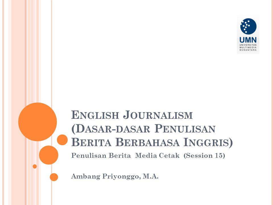 E NGLISH J OURNALISM (D ASAR - DASAR P ENULISAN B ERITA B ERBAHASA I NGGRIS ) Penulisan Berita Media Cetak (Session 15) Ambang Priyonggo, M.A.