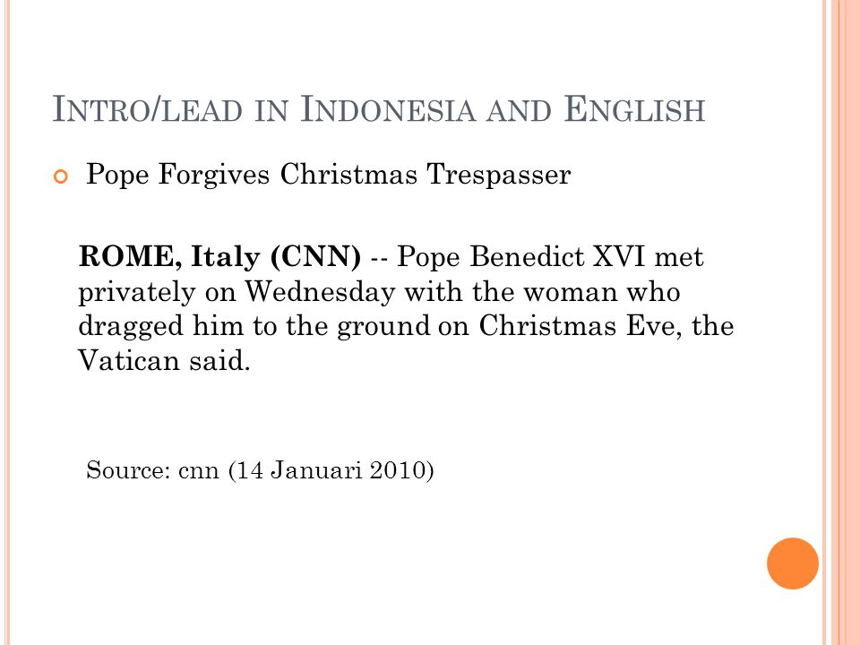 I NTRO / LEAD IN I NDONESIA AND E NGLISH Pope Forgives Christmas Trespasser ROME, Italy (CNN) -- Pope Benedict XVI met privately on Wednesday with the woman who dragged him to the ground on Christmas Eve, the Vatican said.