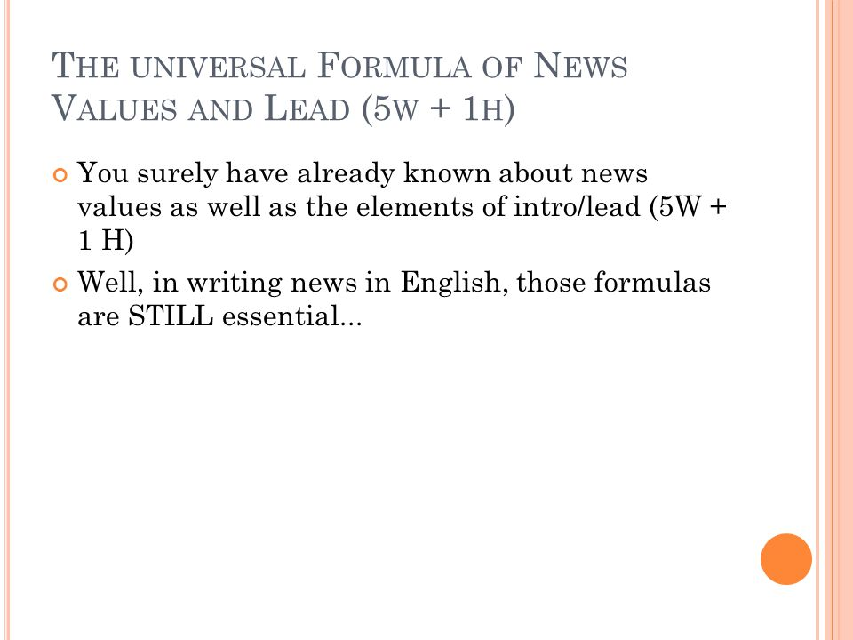 T HE UNIVERSAL F ORMULA OF N EWS V ALUES AND L EAD (5 W + 1 H ) You surely have already known about news values as well as the elements of intro/lead (5W + 1 H) Well, in writing news in English, those formulas are STILL essential...