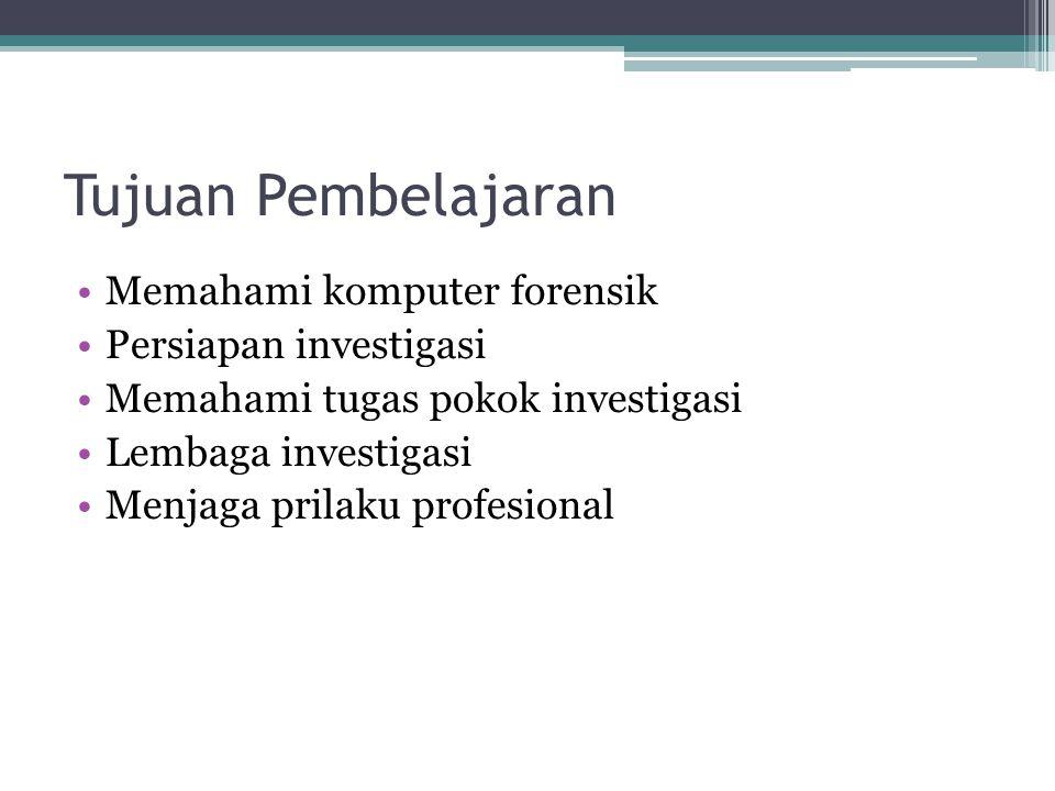Tujuan Pembelajaran Memahami komputer forensik Persiapan investigasi Memahami tugas pokok investigasi Lembaga investigasi Menjaga prilaku profesional