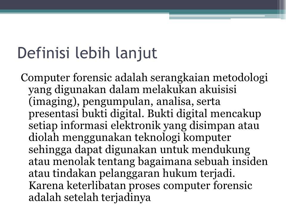 Definisi lebih lanjut Computer forensic adalah serangkaian metodologi yang digunakan dalam melakukan akuisisi (imaging), pengumpulan, analisa, serta p