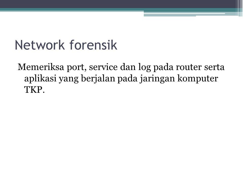 Network forensik Memeriksa port, service dan log pada router serta aplikasi yang berjalan pada jaringan komputer TKP.