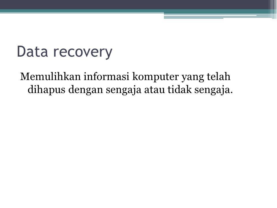 Data recovery Memulihkan informasi komputer yang telah dihapus dengan sengaja atau tidak sengaja.