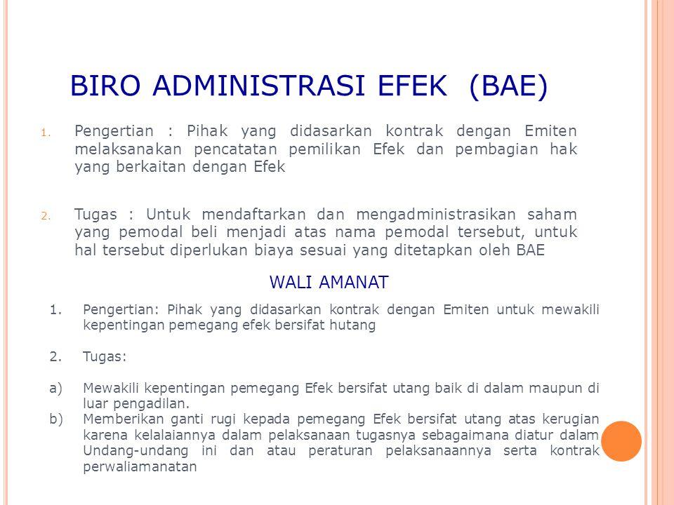 BIRO ADMINISTRASI EFEK (BAE) 1. Pengertian : Pihak yang didasarkan kontrak dengan Emiten melaksanakan pencatatan pemilikan Efek dan pembagian hak yang