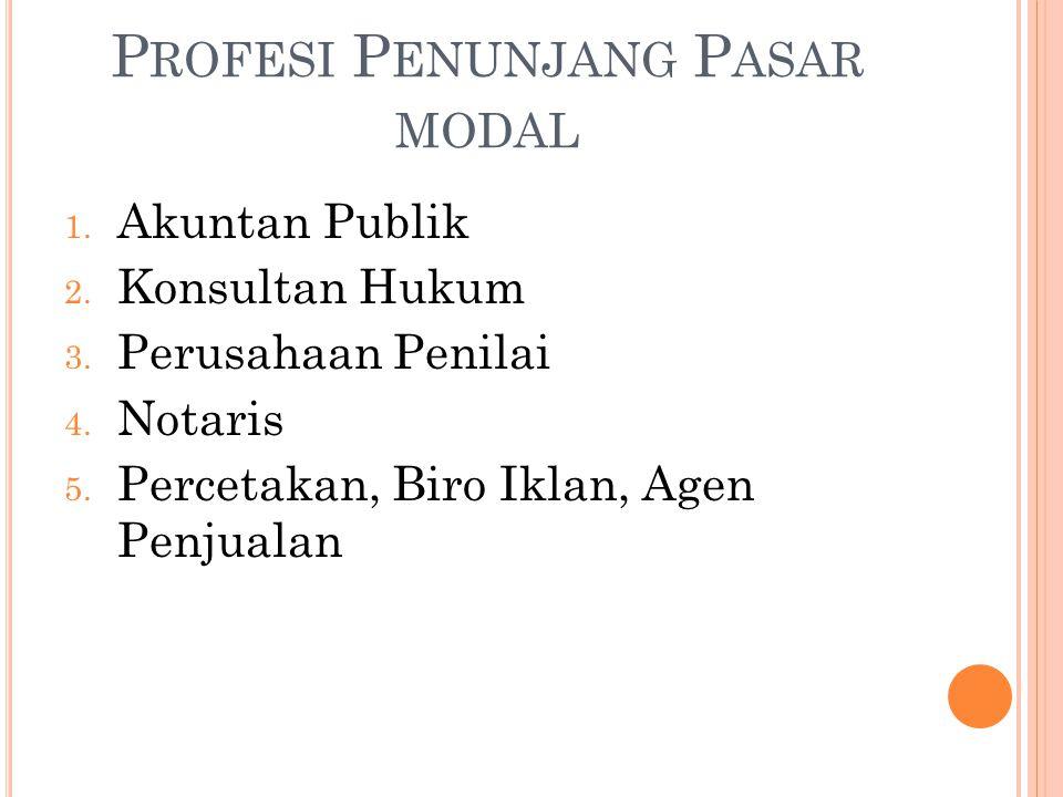 P ROFESI P ENUNJANG P ASAR MODAL 1. Akuntan Publik 2. Konsultan Hukum 3. Perusahaan Penilai 4. Notaris 5. Percetakan, Biro Iklan, Agen Penjualan