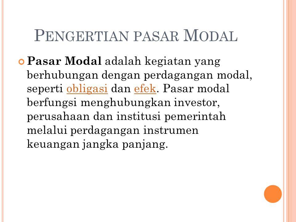 P ENGERTIAN PASAR M ODAL Pasar Modal adalah kegiatan yang berhubungan dengan perdagangan modal, seperti obligasi dan efek. Pasar modal berfungsi mengh