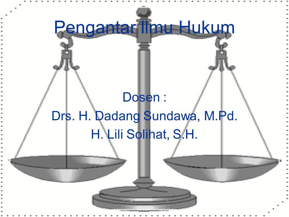 Pengantar Ilmu Hukum Dosen : Drs. H. Dadang Sundawa, M.Pd. H. Lili Solihat, S.H.