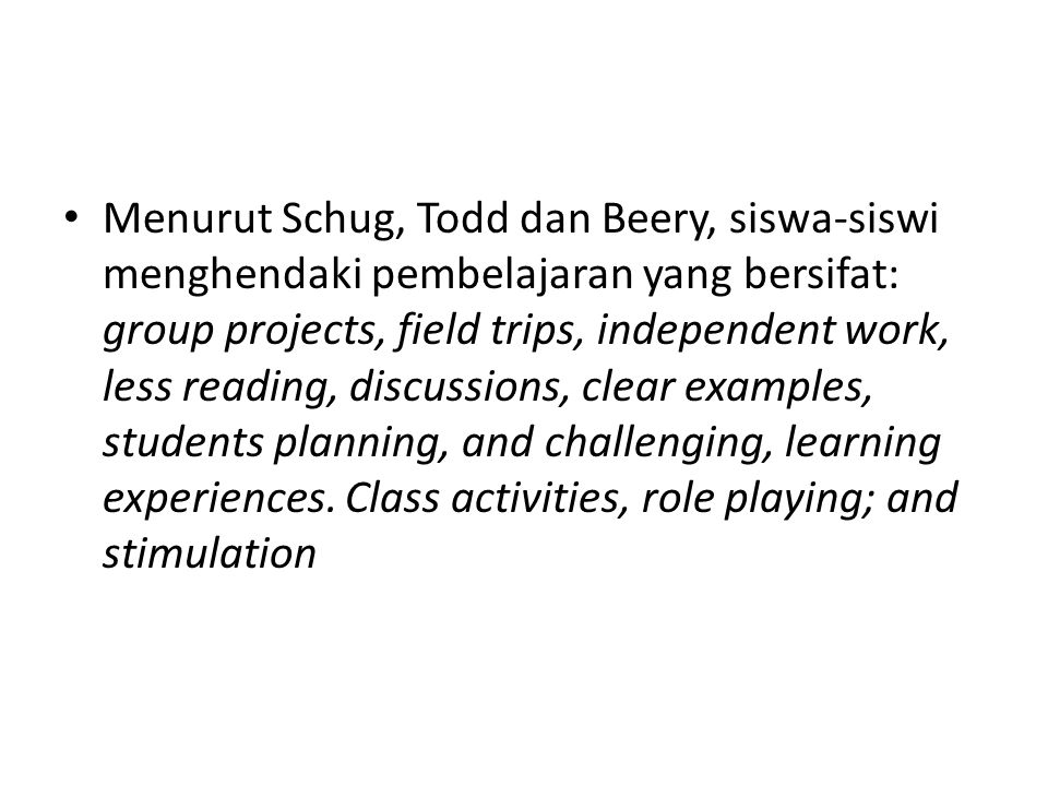 Menurut Schug, Todd dan Beery, siswa-siswi menghendaki pembelajaran yang bersifat: group projects, field trips, independent work, less reading, discussions, clear examples, students planning, and challenging, learning experiences.
