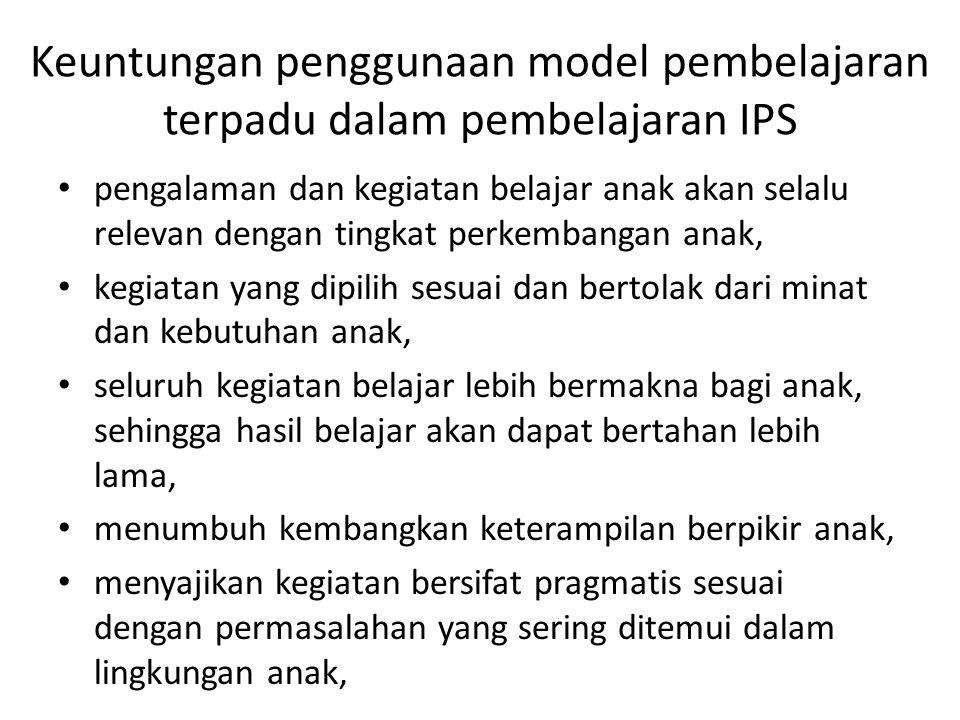 Keuntungan penggunaan model pembelajaran terpadu dalam pembelajaran IPS pengalaman dan kegiatan belajar anak akan selalu relevan dengan tingkat perkem