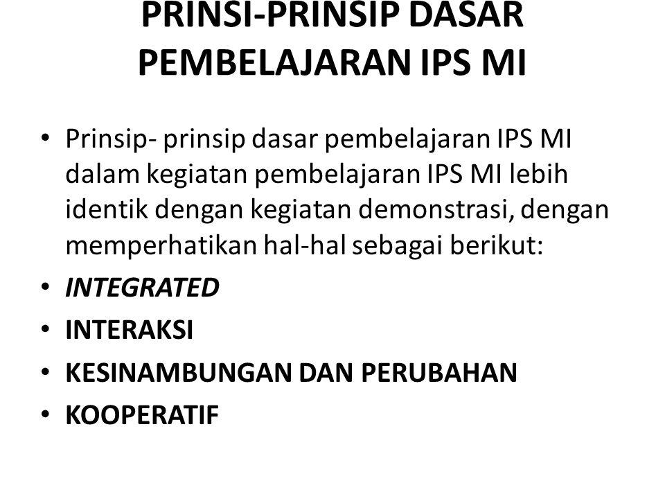 PRINSI-PRINSIP DASAR PEMBELAJARAN IPS MI Prinsip- prinsip dasar pembelajaran IPS MI dalam kegiatan pembelajaran IPS MI lebih identik dengan kegiatan d