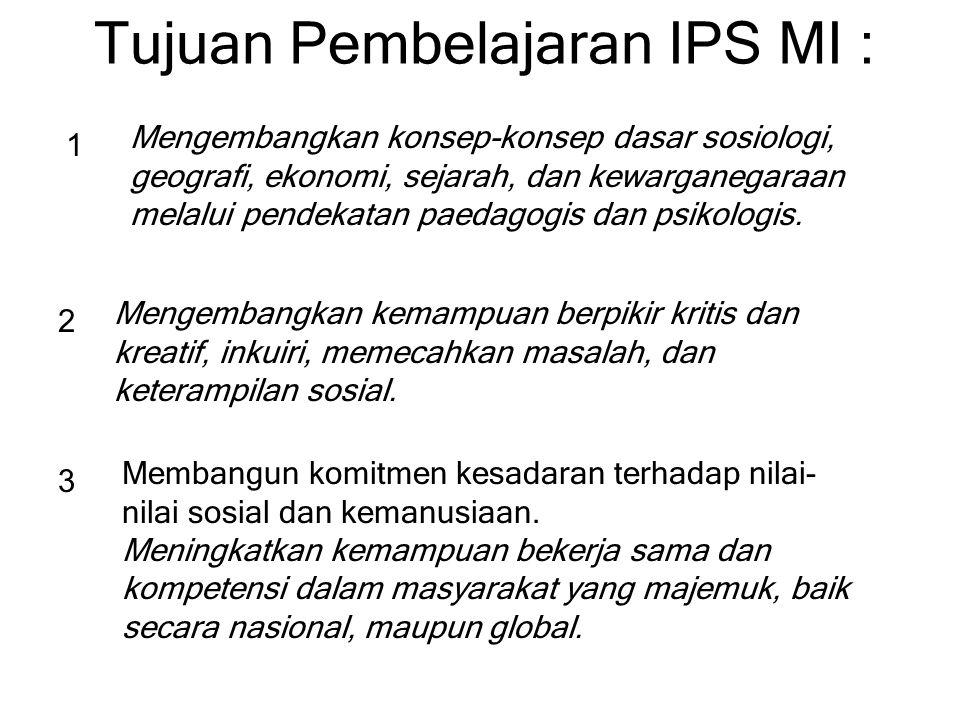Tujuan Pembelajaran IPS MI : 1 Mengembangkan konsep-konsep dasar sosiologi, geografi, ekonomi, sejarah, dan kewarganegaraan melalui pendekatan paedago