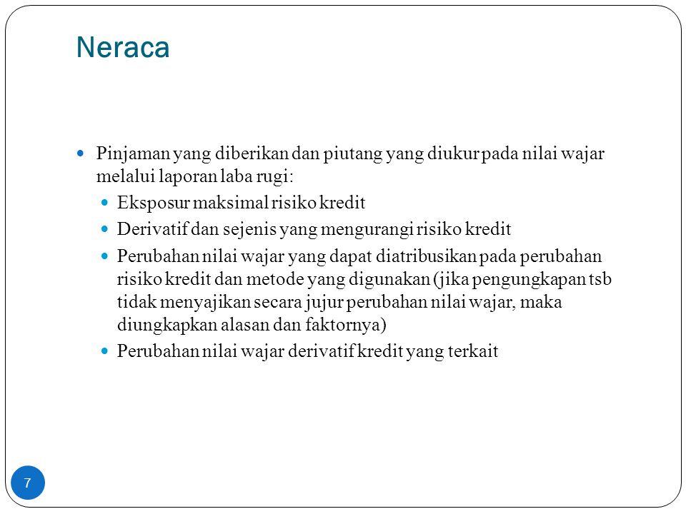 Signifikansi terhadap posisi dan kinerja keuangan (2) NERACA (lanjutan...) Kewajiban keuangan yang diukur pada nilai wajar melalui laporan laba rugi: Perubahan nilai wajar yang dapat diatribusikan pada perubahan risiko kredit dan metode yang digunakan (jika pengungkapan tsb tidak menyajikan secara jujur perubahan nilai wajar, maka diungkapkan alasan dan faktornya) Perbedaan nilai tercatat dengan jumlah kontraktual Reklasifikasi Jumlah dan alasan reklasifikasi ke dan dari setiap katergori Reklasifikasi dari kategori diukur pada nilai wajar melalui laporan laba rugi atau tersedia untuk dijual Jumlah reklasifikasi Jumlah tercatat dan nilai wajar dari reklasifikasi sd penghentian-pengakuan Situasi yg jarang terjadi, fakta dan keadaan yang mengindikasikan hal tsb Keuntungan atau kerugian yg telah diakui dalam laporan laba rugi Keuntungan atau kerugian yang diakui dalam laporan laba rugi (seumpamanya tidak direklasifikasi) Suku bunga efektif dan estimasi arus kas yg dapat dipulihkan pada saat reklasifikasi 8