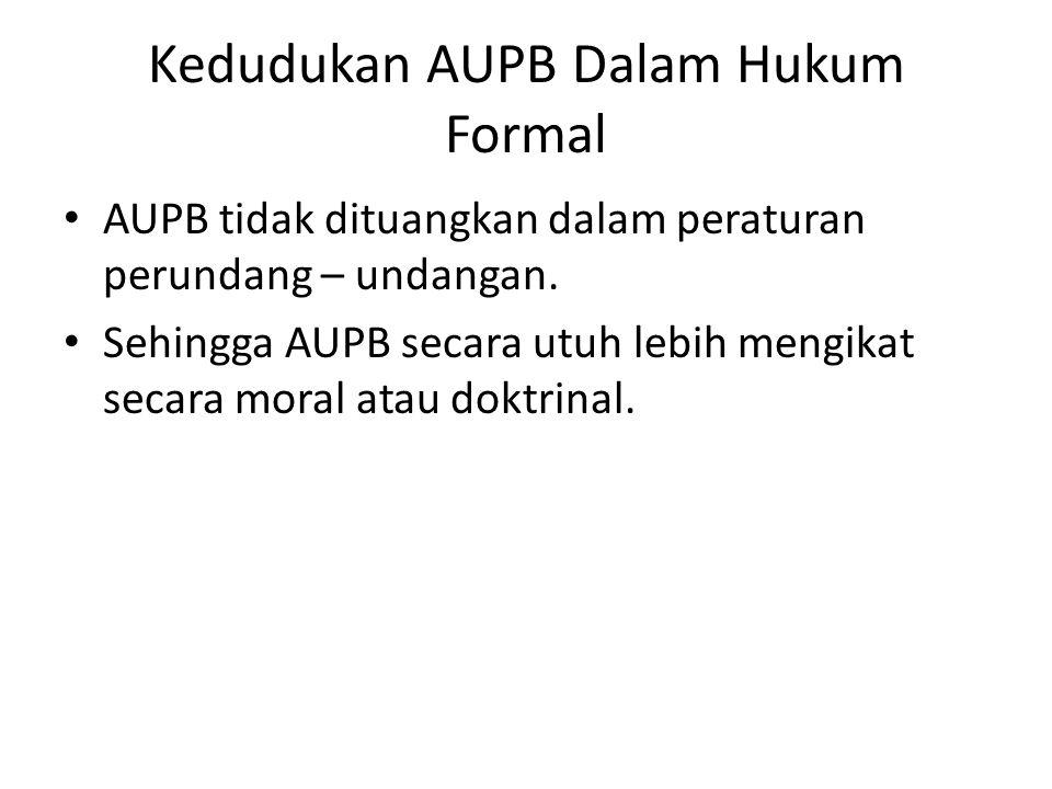 Kedudukan AUPB Dalam Hukum Formal AUPB tidak dituangkan dalam peraturan perundang – undangan. Sehingga AUPB secara utuh lebih mengikat secara moral at