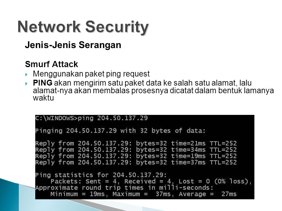Jenis-Jenis Serangan Smurf Attack  Menggunakan paket ping request  PING akan mengirim satu paket data ke salah satu alamat, lalu alamat-nya akan membalas prosesnya dicatat dalam bentuk lamanya waktu