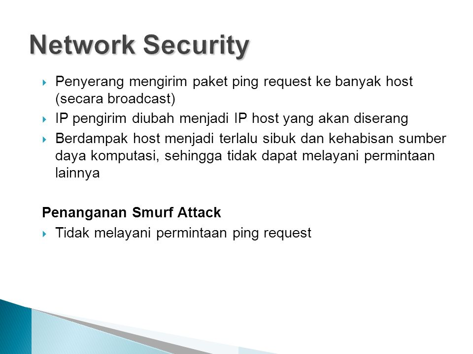  Penyerang mengirim paket ping request ke banyak host (secara broadcast)  IP pengirim diubah menjadi IP host yang akan diserang  Berdampak host menjadi terlalu sibuk dan kehabisan sumber daya komputasi, sehingga tidak dapat melayani permintaan lainnya Penanganan Smurf Attack  Tidak melayani permintaan ping request