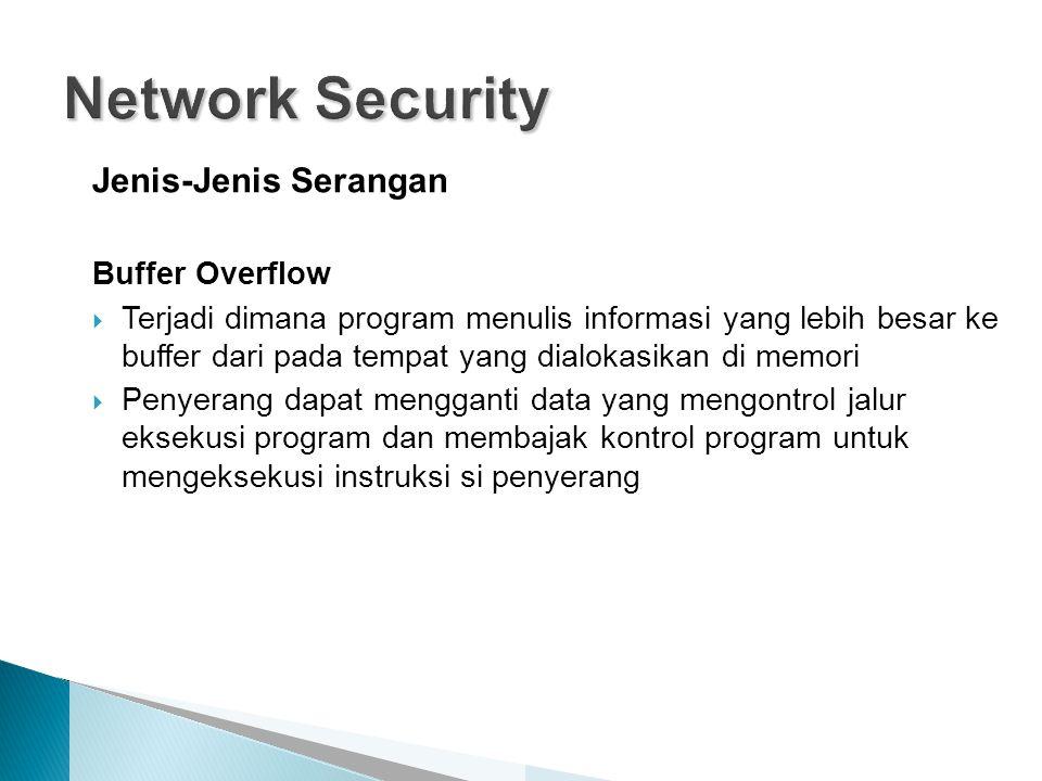 Jenis-Jenis Serangan Buffer Overflow  Terjadi dimana program menulis informasi yang lebih besar ke buffer dari pada tempat yang dialokasikan di memori  Penyerang dapat mengganti data yang mengontrol jalur eksekusi program dan membajak kontrol program untuk mengeksekusi instruksi si penyerang