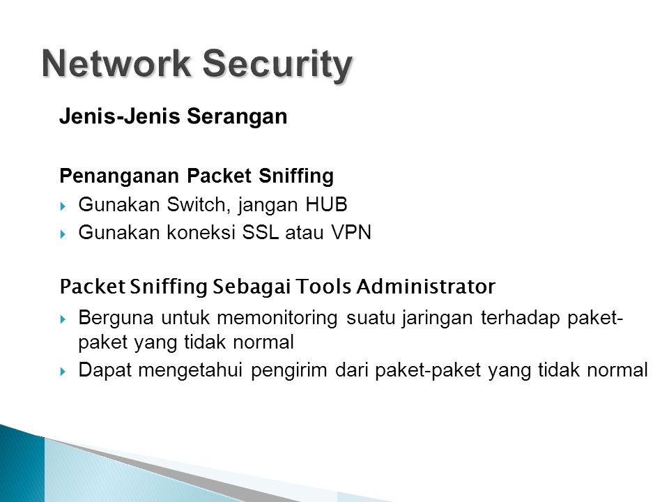 Jenis-Jenis Serangan Penanganan Packet Sniffing  Gunakan Switch, jangan HUB  Gunakan koneksi SSL atau VPN Packet Sniffing Sebagai Tools Administrator  Berguna untuk memonitoring suatu jaringan terhadap paket- paket yang tidak normal  Dapat mengetahui pengirim dari paket-paket yang tidak normal