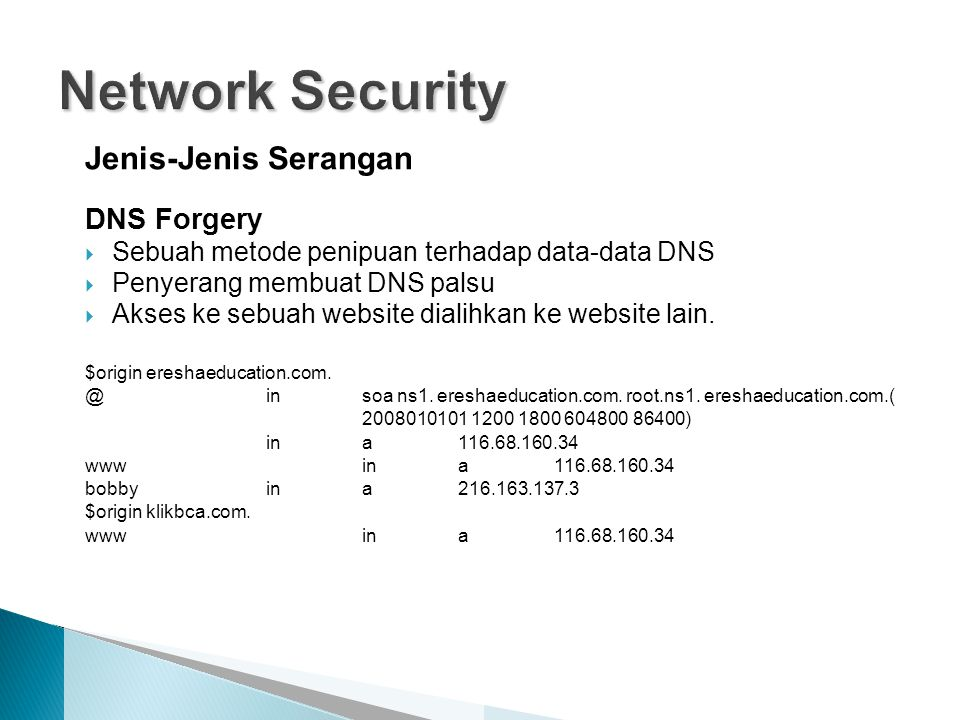 Jenis-Jenis Serangan DNS Forgery  Sebuah metode penipuan terhadap data-data DNS  Penyerang membuat DNS palsu  Akses ke sebuah website dialihkan ke website lain.